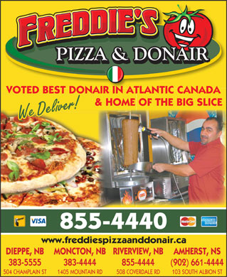 Freddie's Pizza & Donair (506-855-4440) - Annonce illustrée - 508 COVERDALE RD 103 SOUTH ALBION ST VOTED BEST DONAIR IN ATLANTIC CANADA & HOME OF THE BIG SLICE We Deliver! 855-4440 www.freddiespizzaanddonair.ca DIEPPE, NB MONCTON, NBRIVERVIEW, NB AMHERST, NS 383-5555 383-4444 855-4444 (902) 661-4444 504 CHAMPLAIN ST 1405 MOUNTAIN RD VOTED BEST DONAIR IN ATLANTIC CANADA & HOME OF THE BIG SLICE We Deliver! 855-4440 www.freddiespizzaanddonair.ca DIEPPE, NB MONCTON, NBRIVERVIEW, NB AMHERST, NS 383-5555 383-4444 855-4444 (902) 661-4444 504 CHAMPLAIN ST 1405 MOUNTAIN RD 508 COVERDALE RD 103 SOUTH ALBION ST