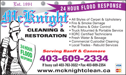McKnight Carpet & Upholstery Cleaning (403-609-9641) - Display Ad - IICRC Certified Technicians RESTORATION Fresh Water & Sewage Commercial Custodial Cleaning Local Trades - Rebuild Services 24 HOUR Serving Banff & Canmore FLOODRESPONSE 403-609-2334 If busy call 403-763-3022   Fax 403-609-2354 www.mcknightclean.ca Est. 1994 All Styles of Carpet & Upholstery McKnight Fire & Smoke Damage Pet Stains & Odor Control Truck Mounted & Portable Service CLEANING &