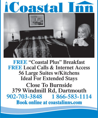 Coastal Inn (902-702-0379) - Annonce illustrée - Close To Burnside 379 Windmill Rd, Dartmouth 902-703-3848      1 866-583-1114 Book online at coastalinns.com Ideal For Extended Stays FREE Coastal Plus  Breakfast FREE Local Calls & Internet Access 56 Large Suites w/Kitchens