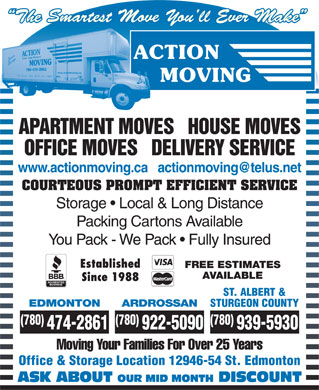Action Moving & Storage (780-392-9813) - Annonce illustrée - The Smartest Move You ll Ever Make APARTMENT MOVES   HOUSE MOVES OFFICE MOVES   DELIVERY SERVICE COURTEOUS PROMPT EFFICIENT SERVICE Storage   Local & Long Distance Packing Cartons Available You Pack - We Pack   Fully Insured Established FREE ESTIMATES AVAILABLE Since 1988 ST. ALBERT & EDMONTON ARDROSSAN STURGEON COUNTY (780) (780) 474-2861 922-5090 939-5930 Moving Your Families For Over 25 Years Office & Storage Location 12946-54 St. Edmonton ASK ABOUT OUR MID MONTH DISCOUNT (780) (780) 474-2861 922-5090 939-5930 Moving Your Families For Over 25 Years Office & Storage Location 12946-54 St. Edmonton ASK ABOUT OUR MID MONTH DISCOUNT The Smartest Move You ll Ever Make APARTMENT MOVES   HOUSE MOVES OFFICE MOVES   DELIVERY SERVICE COURTEOUS PROMPT EFFICIENT SERVICE Storage   Local & Long Distance Packing Cartons Available You Pack - We Pack   Fully Insured Established FREE ESTIMATES AVAILABLE Since 1988 ST. ALBERT & EDMONTON ARDROSSAN STURGEON COUNTY