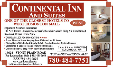 Continental Inn & Suites (780-484-7751) - Annonce illustrée - ONE OF THE CLOSEST HOTELS TO WEST EDMONTON MALL Expanded & Newly Renovated 100 New Rooms - Executive/Jacuzzi/Wheelchair Access Fully Air Conditioned Rooms & Deluxe Bridal Suite CANADA SELECT ACCOMMODATION HHHH Travel Alberta s House Keeping Award Winner Last 21 Years Dining Room With Daily & Nightly Buffet Sunday Brunch Seniors Discount Conference & Banquet Rooms From 10-400 People C.A.A. & A.A.A. APPROVED Children Under 12 Stay Free New Vlt Games Room ACCOMMODATION 16625 - STONY PLAIN ROAD For Reservations Only 1-888-484-9660 FAX 780-484-9827 www.continentalinn.ca 780-484-7751 FOR RESERVATIONS CALL