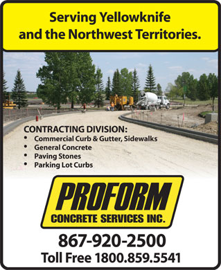 Proform Concrete Services Ltd (867-920-2500) - Display Ad - Serving Yellowknife and the Northwest Territories. CONTRACTING DIVISION: Commercial Curb & Gutter, Sidewalks General Concrete Paving Stones Parking Lot Curbs 867-920-2500 Toll Free 1800.859.5541