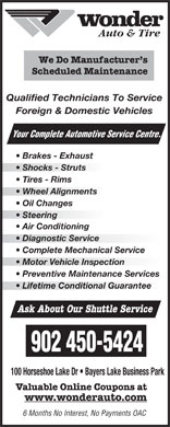Wonder Auto Centre (902-450-5424) - Display Ad - Auto & Tire We Do Manufacturer s Scheduled Maintenance Qualified Technicians To Service Foreign & Domestic Vehicles Your Complete Automotive Se rvice Centre. Brakes - Exhaust Shocks - Struts Tires - Rims Wheel Alignmentsheel Alignments Oil Changes Steering  Steering Air Conditioning Diagnostic Service  Diagnostic Service Complete Mechanical Service Motor Vehicle Inspectionotor Vehicle Inspection Preventive Maintenance Services Lifetime Conditional Guarantee Ask About Our Shuttle Service 902 450-5424 100 Horseshoe Lake Dr   Bayers Lake Business Park Valuable Online Coupons at www.wonderauto.com 6 Months No Interest, No Payments OAC