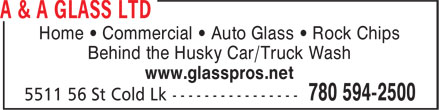 A & A Glass Ltd (780-594-9634) - Display Ad - Home • Commercial • Auto Glass • Rock Chips Behind the Husky Car/Truck Wash www.glasspros.net Home • Commercial • Auto Glass • Rock Chips Behind the Husky Car/Truck Wash www.glasspros.net