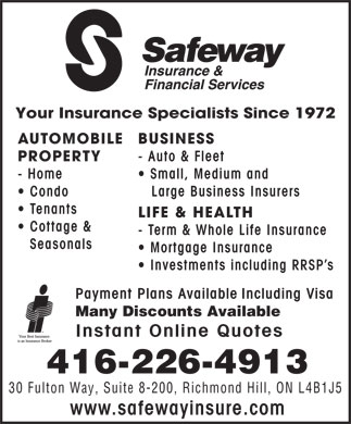 Safeway Insurance & Financial Services (416-226-4913) - Annonce illustrée - Your Insurance Specialists Since 1972 AUTOMOBILE BUSINESS PROPERTY - Auto & Fleet - Home Small, Medium and Condo Large Business Insurers Tenants LIFE & HEALTH Cottage & - Term & Whole Life Insurance Seasonals Mortgage Insurance Investments including RRSP s Payment Plans Available Including Visa Many Discounts Available Instant Online Quotes 416-226-4913 30 Fulton Way, Suite 8-200, Richmond Hill, ON L4B1J5 www.safewayinsure.com Your Insurance Specialists Since 1972 AUTOMOBILE BUSINESS PROPERTY - Auto & Fleet - Home Small, Medium and Condo Large Business Insurers Tenants LIFE & HEALTH Cottage & - Term & Whole Life Insurance Seasonals Mortgage Insurance Investments including RRSP s Payment Plans Available Including Visa Many Discounts Available Instant Online Quotes 416-226-4913 30 Fulton Way, Suite 8-200, Richmond Hill, ON L4B1J5 www.safewayinsure.com